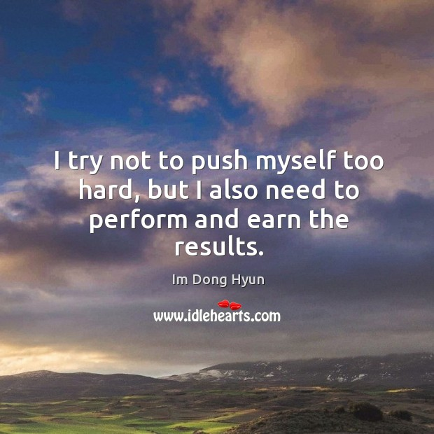 I try not to push myself too hard, but I also need to perform and earn the results. Image