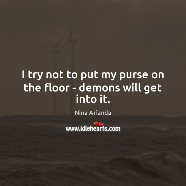 I try not to put my purse on the floor – demons will get into it. Image