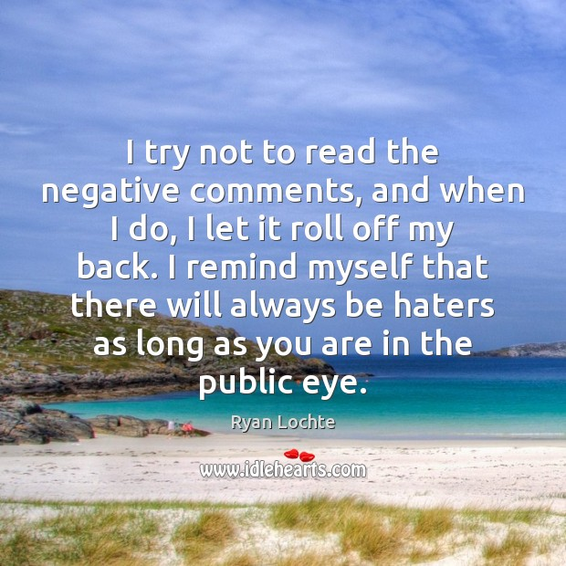 I try not to read the negative comments, and when I do, Ryan Lochte Picture Quote