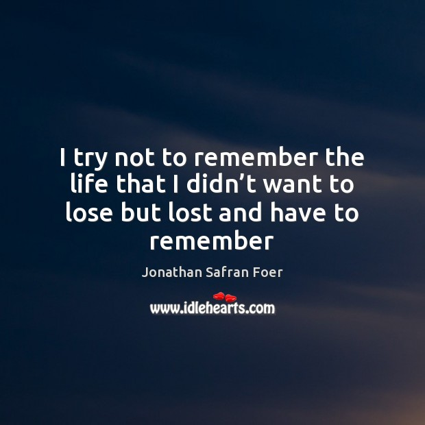 I try not to remember the life that I didn't want to lose but lost and have to remember Jonathan Safran Foer Picture Quote
