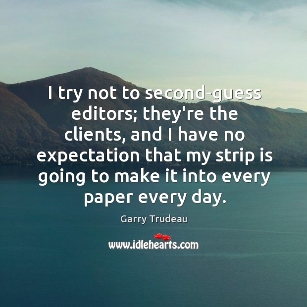 I try not to second-guess editors; they're the clients, and I have Garry Trudeau Picture Quote