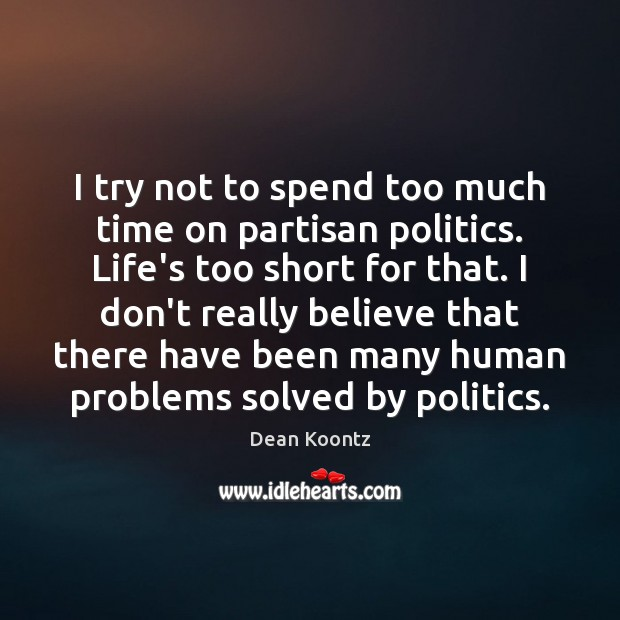 I try not to spend too much time on partisan politics. Life's Dean Koontz Picture Quote