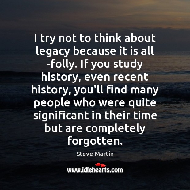I try not to think about legacy because it is all folly. Steve Martin Picture Quote