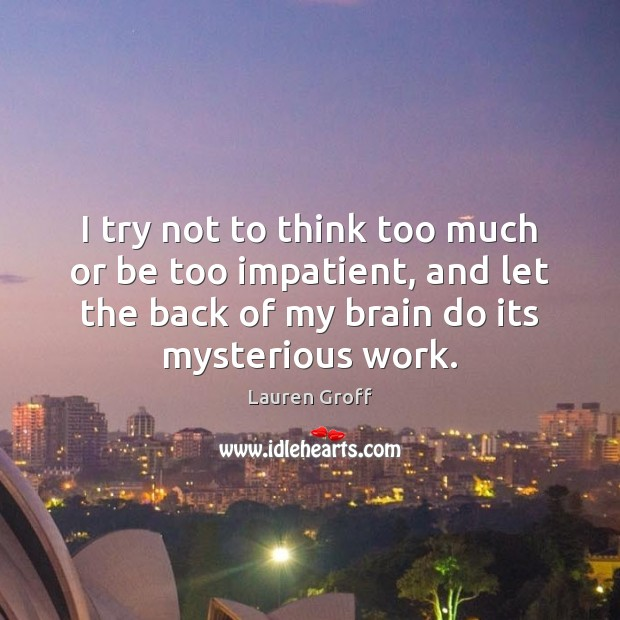 I try not to think too much or be too impatient, and Lauren Groff Picture Quote