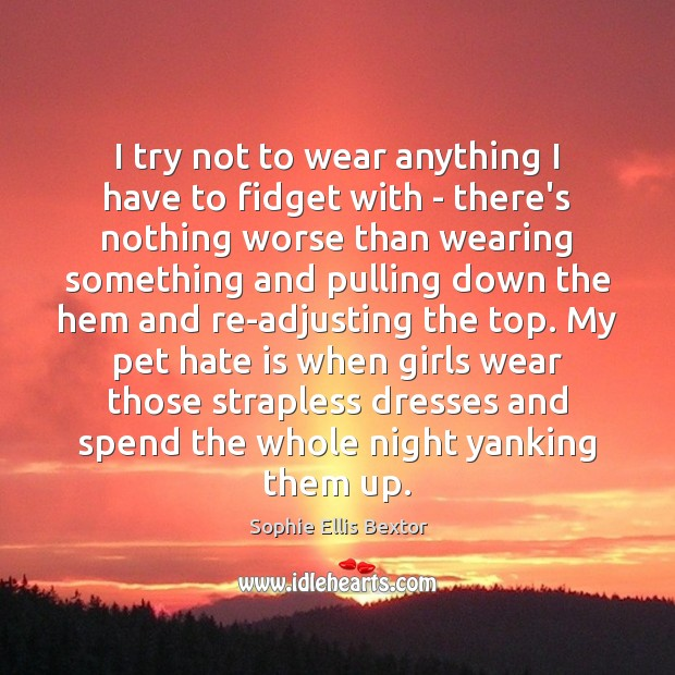 I try not to wear anything I have to fidget with – Sophie Ellis Bextor Picture Quote