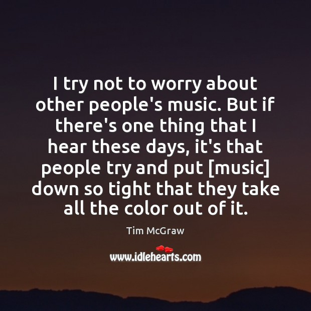 I try not to worry about other people's music. But if there's Tim McGraw Picture Quote