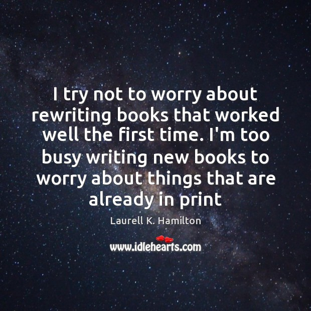 I try not to worry about rewriting books that worked well the Laurell K. Hamilton Picture Quote