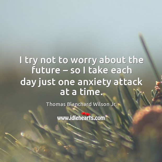 I try not to worry about the future – so I take each day just one anxiety attack at a time. Thomas Blanchard Wilson Jr. Picture Quote