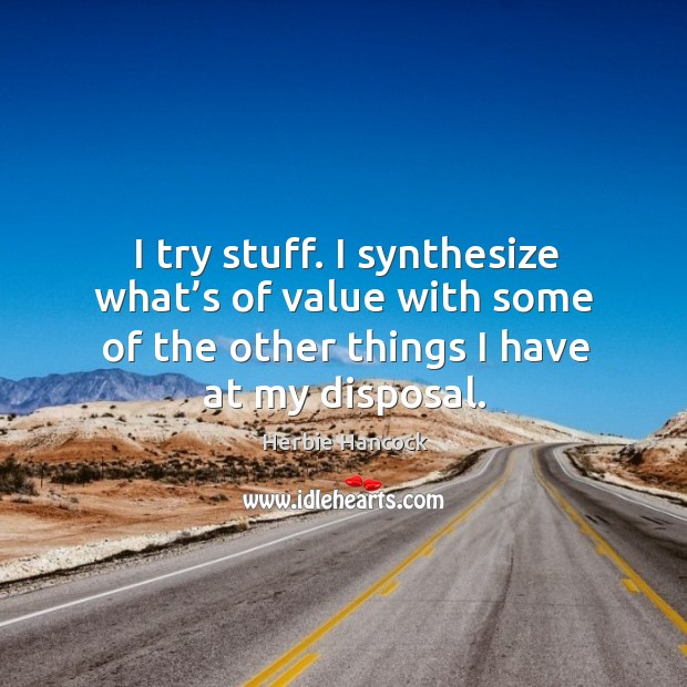 I try stuff. I synthesize what's of value with some of the other things I have at my disposal. Image