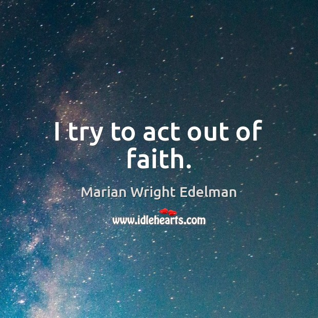 I try to act out of faith. Marian Wright Edelman Picture Quote