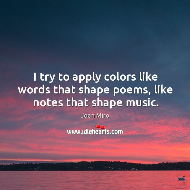 I try to apply colors like words that shape poems, like notes that shape music. Joan Miro Picture Quote