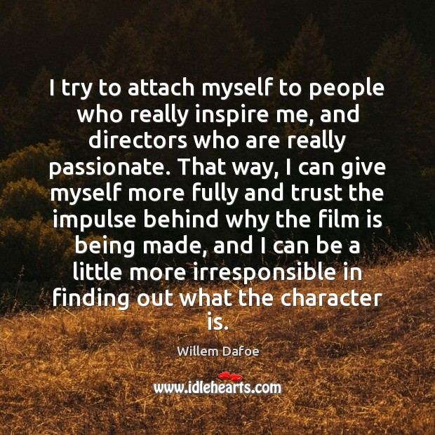 I try to attach myself to people who really inspire me, and Willem Dafoe Picture Quote