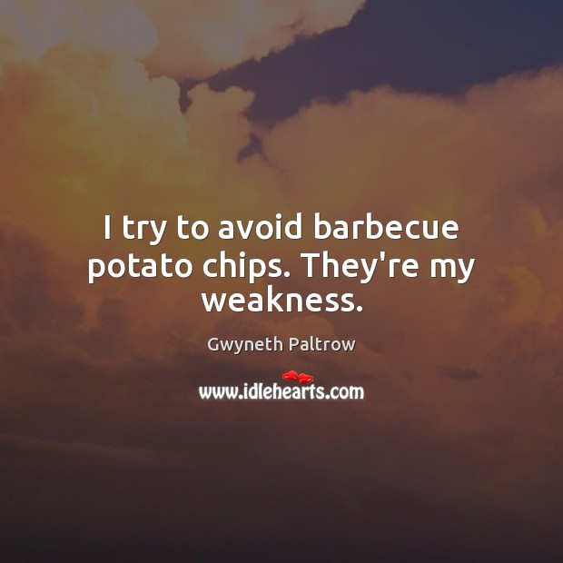 I try to avoid barbecue potato chips. They're my weakness. Gwyneth Paltrow Picture Quote