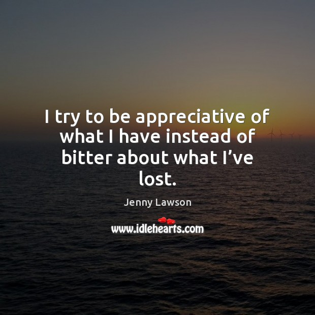 Image, I try to be appreciative of what I have instead of bitter about what I've lost.