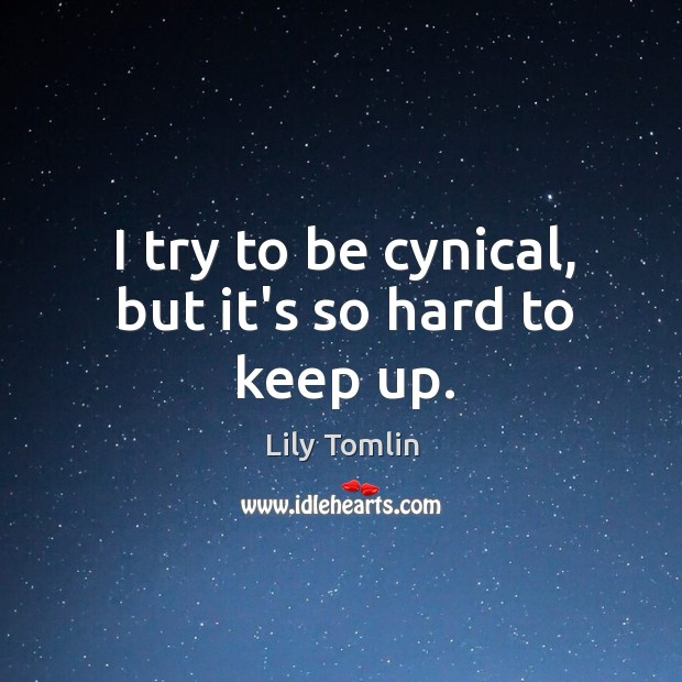 I try to be cynical, but it's so hard to keep up. Image