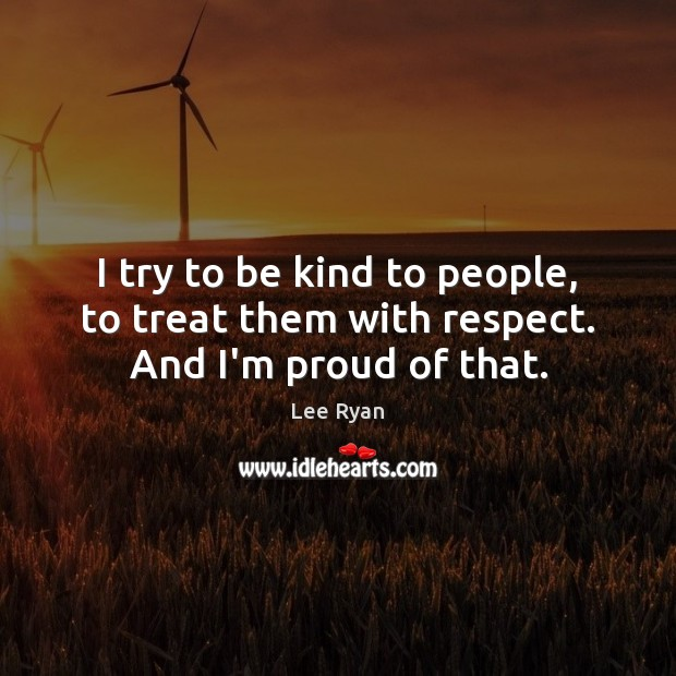 I try to be kind to people, to treat them with respect. And I'm proud of that. Image