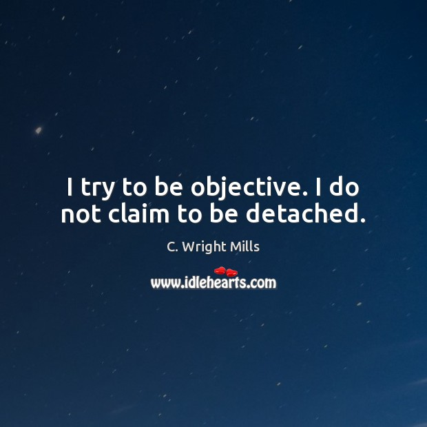 I try to be objective. I do not claim to be detached. C. Wright Mills Picture Quote