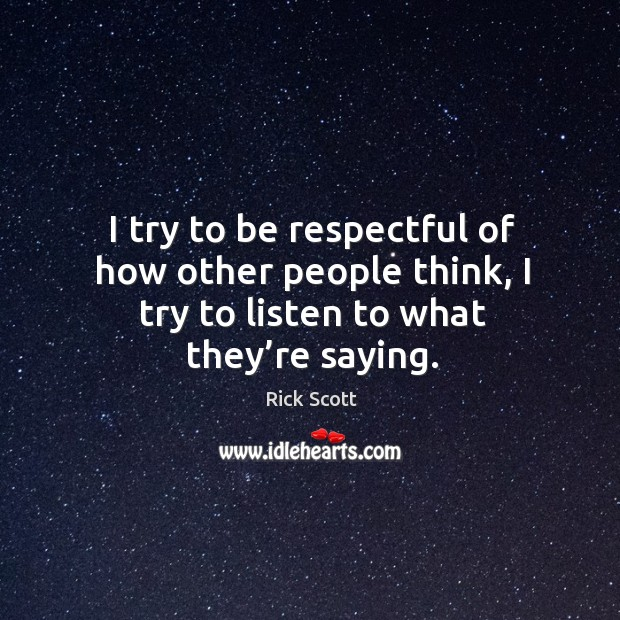 I try to be respectful of how other people think, I try to listen to what they're saying. Image