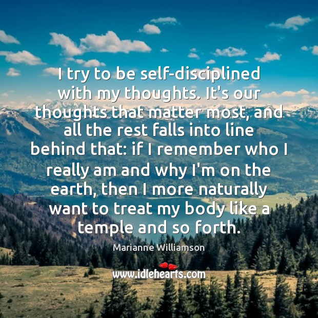 I try to be self-disciplined with my thoughts. It's our thoughts that Marianne Williamson Picture Quote