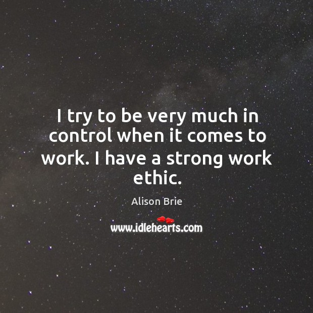 I try to be very much in control when it comes to work. I have a strong work ethic. Alison Brie Picture Quote