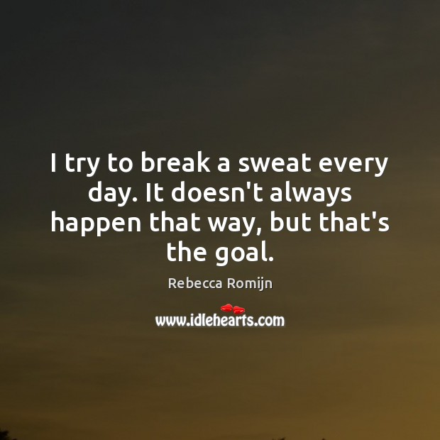 I try to break a sweat every day. It doesn't always happen that way, but that's the goal. Rebecca Romijn Picture Quote
