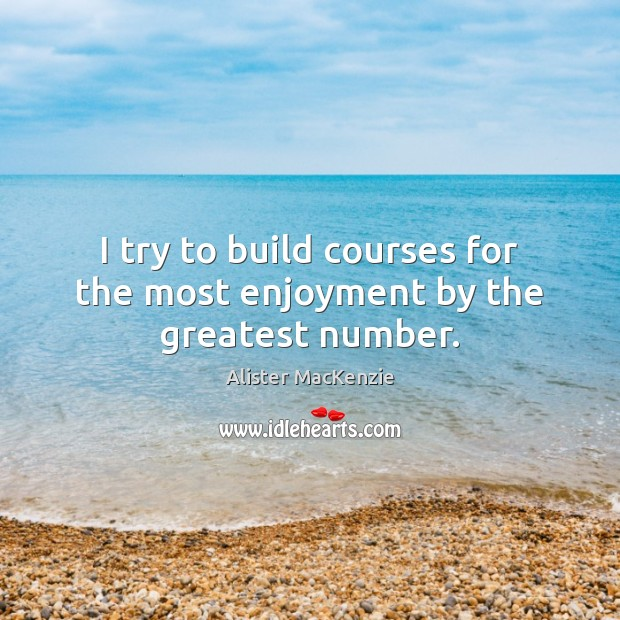 I try to build courses for the most enjoyment by the greatest number. Image