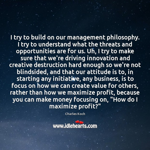 I try to build on our management philosophy. I try to understand Charles Koch Picture Quote