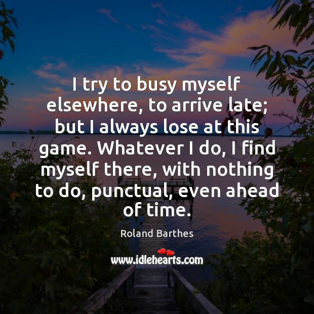 I try to busy myself elsewhere, to arrive late; but I always Roland Barthes Picture Quote