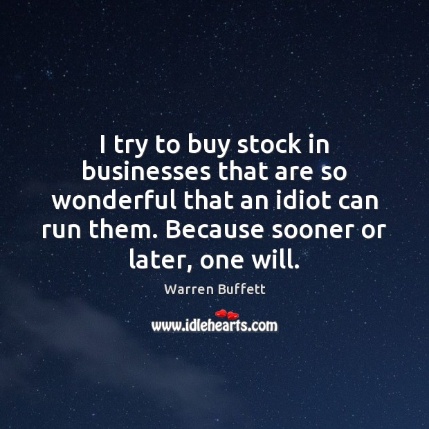 I try to buy stock in businesses that are so wonderful that Image