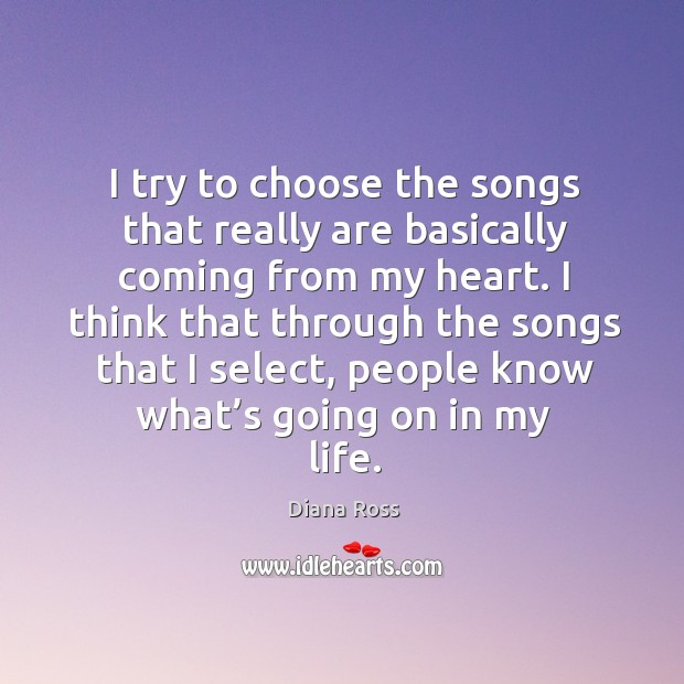I try to choose the songs that really are basically coming from my heart. Diana Ross Picture Quote