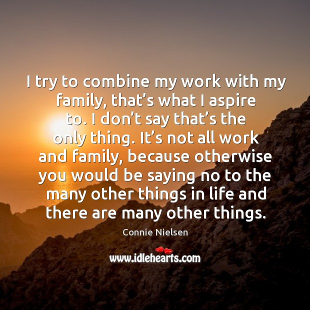 I try to combine my work with my family, that's what I aspire to. Image