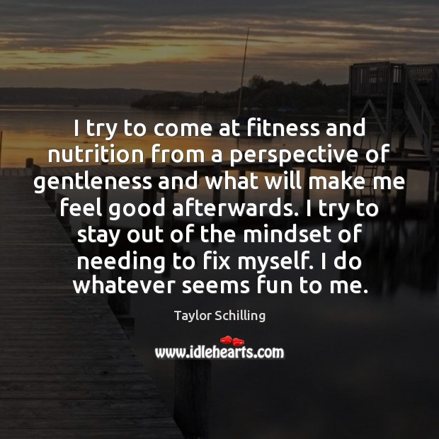 I try to come at fitness and nutrition from a perspective of Fitness Quotes Image