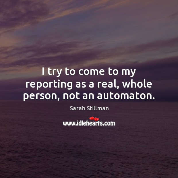 I try to come to my reporting as a real, whole person, not an automaton. Sarah Stillman Picture Quote