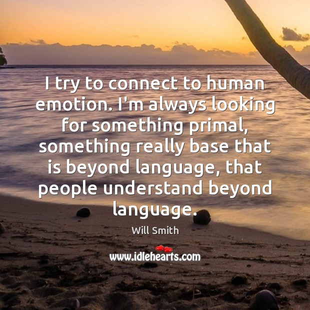 I try to connect to human emotion. I'm always looking for something Image