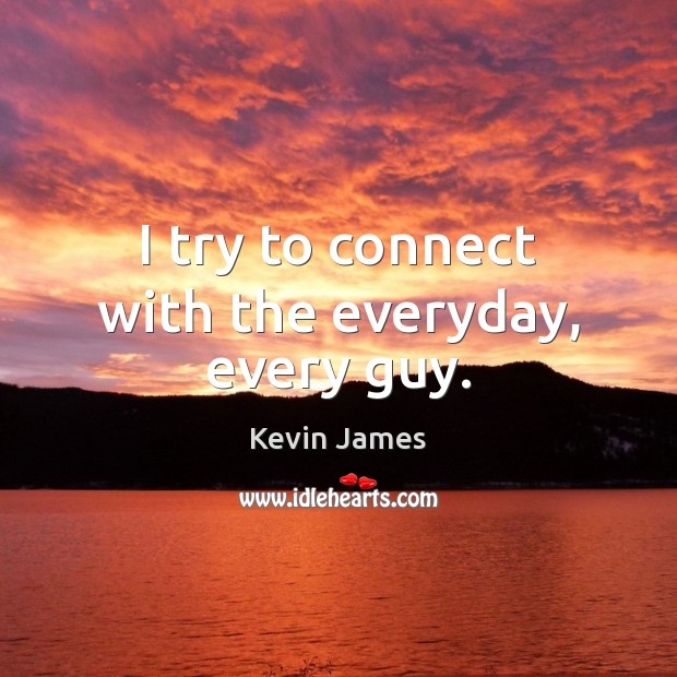 I try to connect with the everyday, every guy. Kevin James Picture Quote