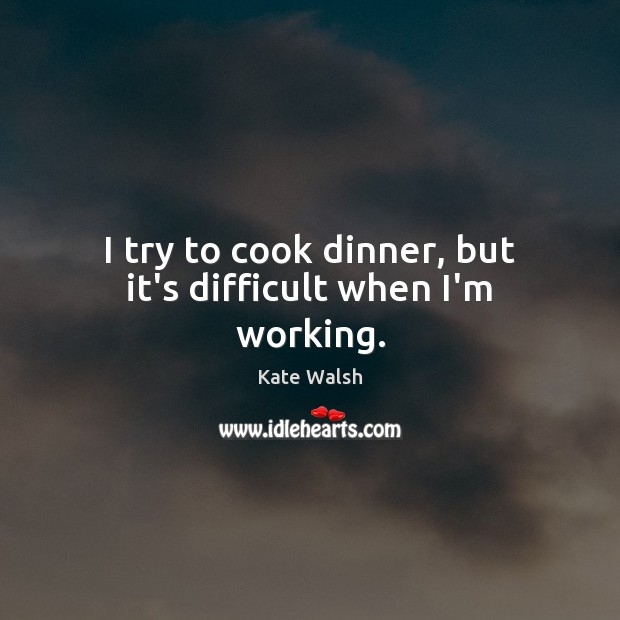 I try to cook dinner, but it's difficult when I'm working. Cooking Quotes Image
