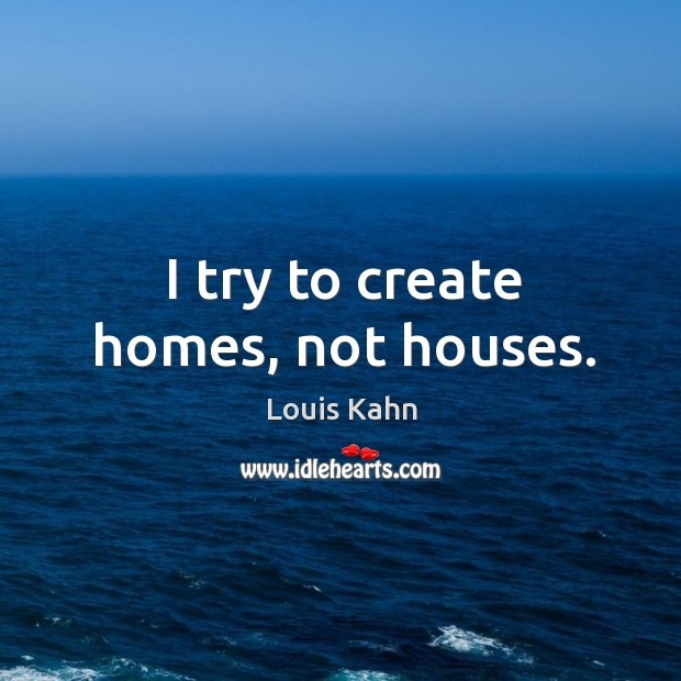 Image, I try to create homes, not houses.