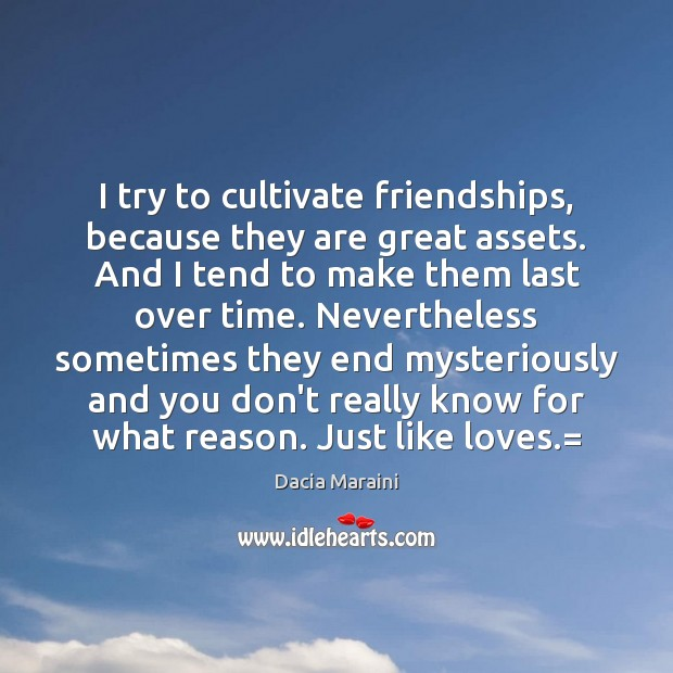I try to cultivate friendships, because they are great assets. And I Dacia Maraini Picture Quote