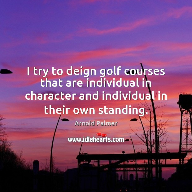 Image, I try to deign golf courses that are individual in character and