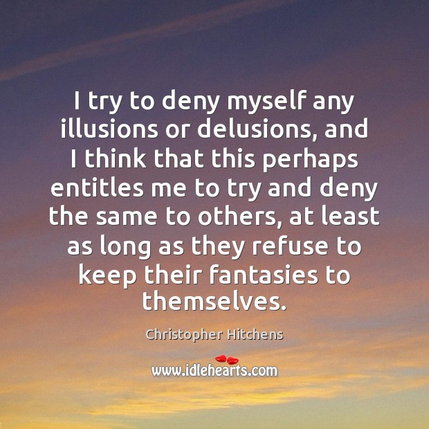 I try to deny myself any illusions or delusions, and I think Image