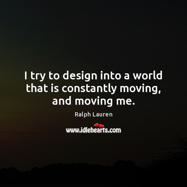 I try to design into a world that is constantly moving, and moving me. Image