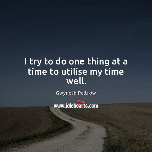 I try to do one thing at a time to utilise my time well. Gwyneth Paltrow Picture Quote