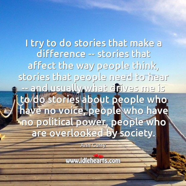 I try to do stories that make a difference — stories that Ann Curry Picture Quote