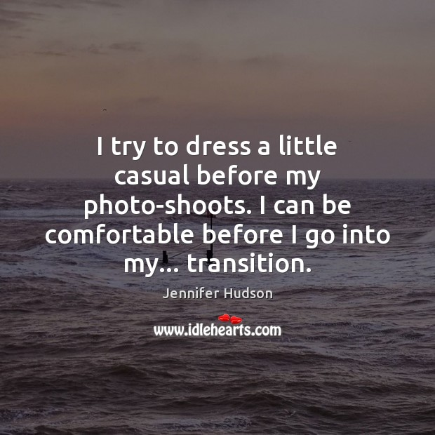 I try to dress a little casual before my photo-shoots. I can Jennifer Hudson Picture Quote
