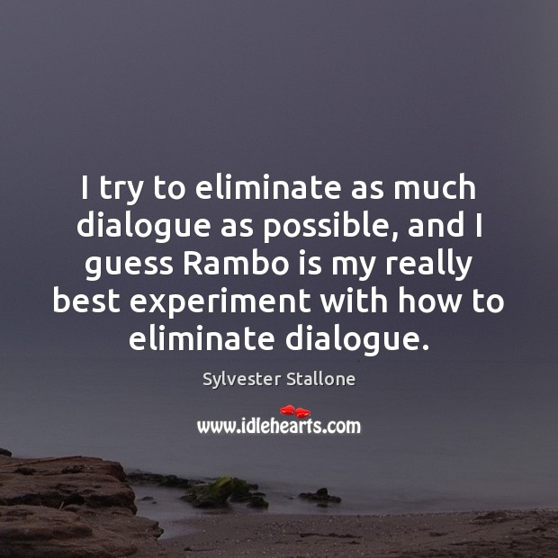 I try to eliminate as much dialogue as possible, and I guess Sylvester Stallone Picture Quote