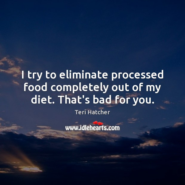 I try to eliminate processed food completely out of my diet. That's bad for you. Image