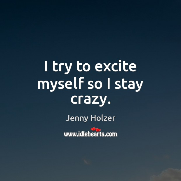 I try to excite myself so I stay crazy. Jenny Holzer Picture Quote