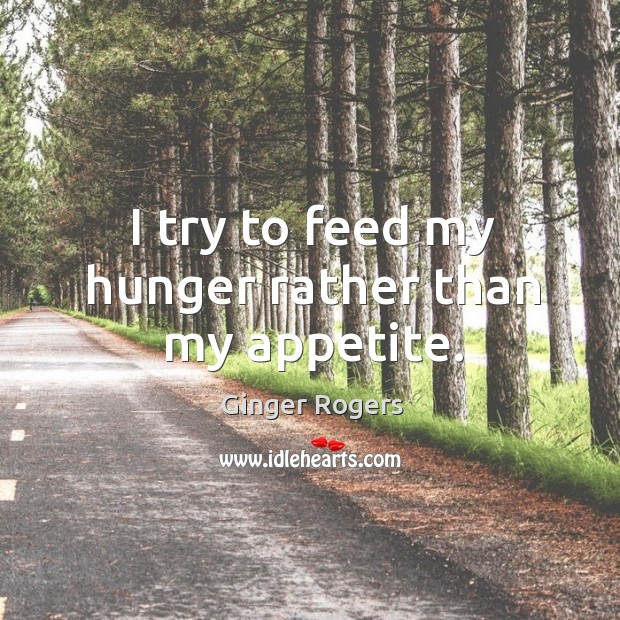 I try to feed my hunger rather than my appetite. Ginger Rogers Picture Quote