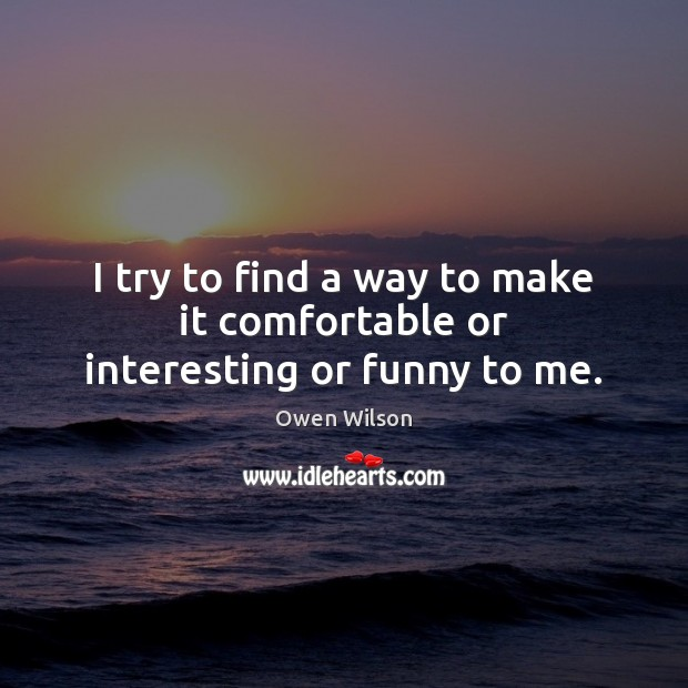 I try to find a way to make it comfortable or interesting or funny to me. Image