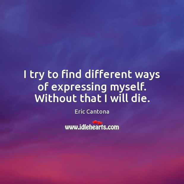 I try to find different ways of expressing myself. Without that I will die. Eric Cantona Picture Quote